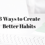 Top 3 Ways to Create Better Habits